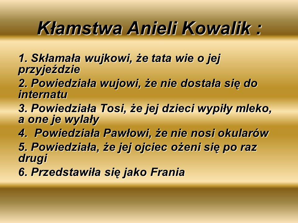 Kłamstwa Anieli Kowalik : 1. Skłamała wujkowi, że tata wie o jej przyjeździe 2. Powiedziała wujowi, że nie dostała się do internatu 3. Powiedziała Tos