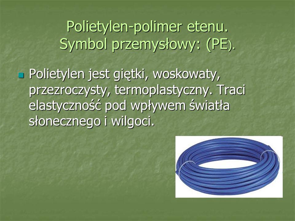Polietylen-polimer etenu. Symbol przemysłowy: (PE). Polietylen jest giętki, woskowaty, przezroczysty, termoplastyczny. Traci elastyczność pod wpływem