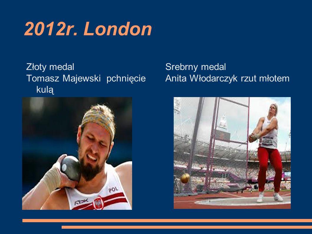 2012r. London Złoty medal Tomasz Majewski pchnięcie kulą Srebrny medal Anita Włodarczyk rzut młotem