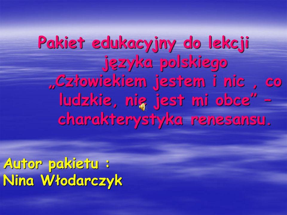 Pakiet edukacyjny do lekcji języka polskiego Człowiekiem jestem i nic, co ludzkie, nie jest mi obce – charakterystyka renesansu. Autor pakietu : Nina
