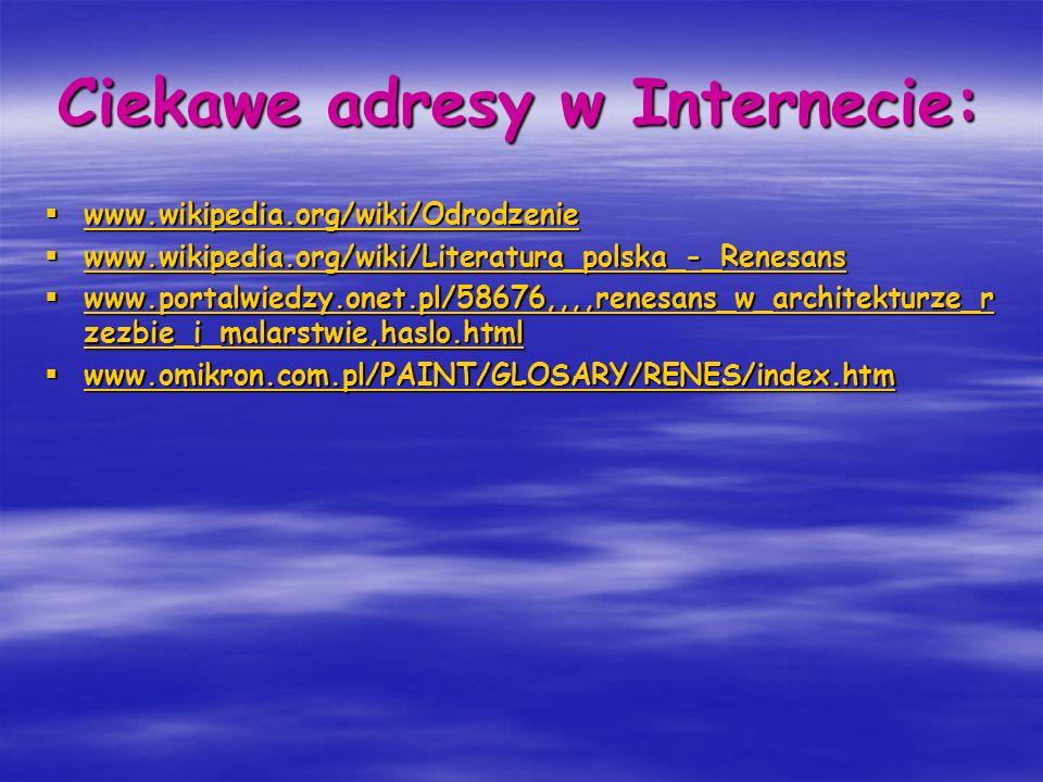 Ciekawe adresy w Internecie: www.wikipedia.org/wiki/Odrodzenie www.wikipedia.org/wiki/Odrodzenie www.wikipedia.org/wiki/Odrodzenie www.wikipedia.org/w