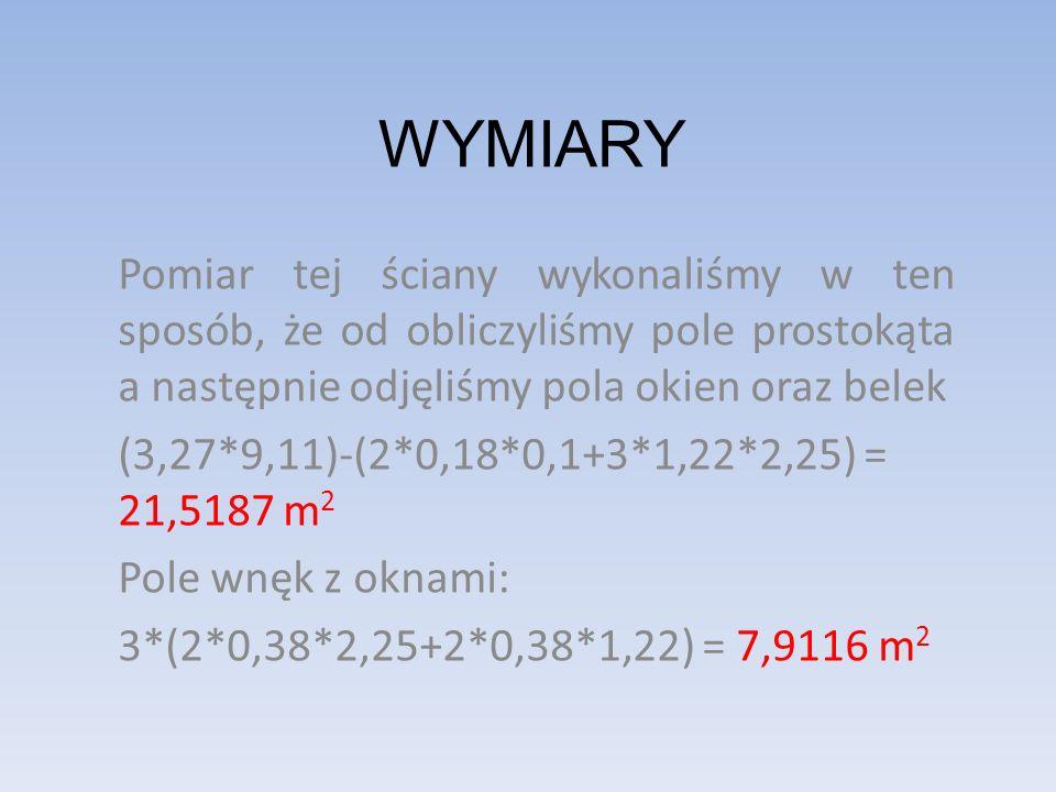 WYMIARY Pomiar tej ściany wykonaliśmy w ten sposób, że od obliczyliśmy pole prostokąta a następnie odjęliśmy pola okien oraz belek (3,27*9,11)-(2*0,18*0,1+3*1,22*2,25) = 21,5187 m 2 Pole wnęk z oknami: 3*(2*0,38*2,25+2*0,38*1,22) = 7,9116 m 2