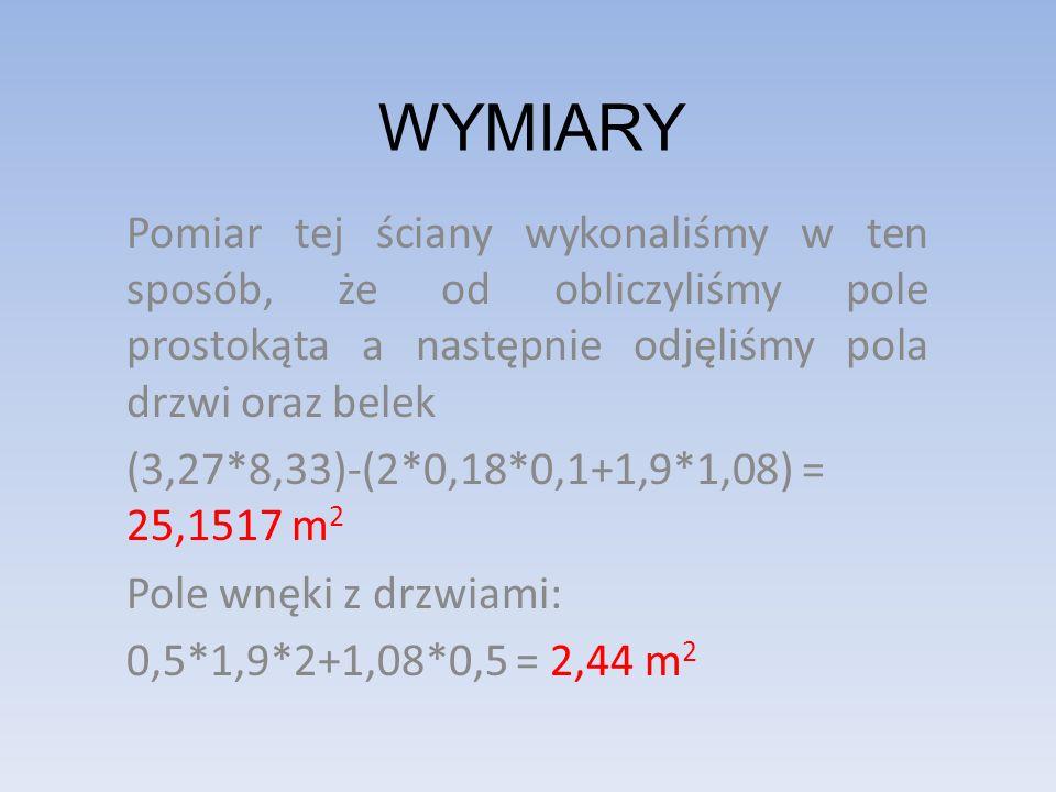 WYMIARY Pomiar tej ściany wykonaliśmy w ten sposób, że od obliczyliśmy pole prostokąta a następnie odjęliśmy pola drzwi oraz belek (3,27*8,33)-(2*0,18*0,1+1,9*1,08) = 25,1517 m 2 Pole wnęki z drzwiami: 0,5*1,9*2+1,08*0,5 = 2,44 m 2