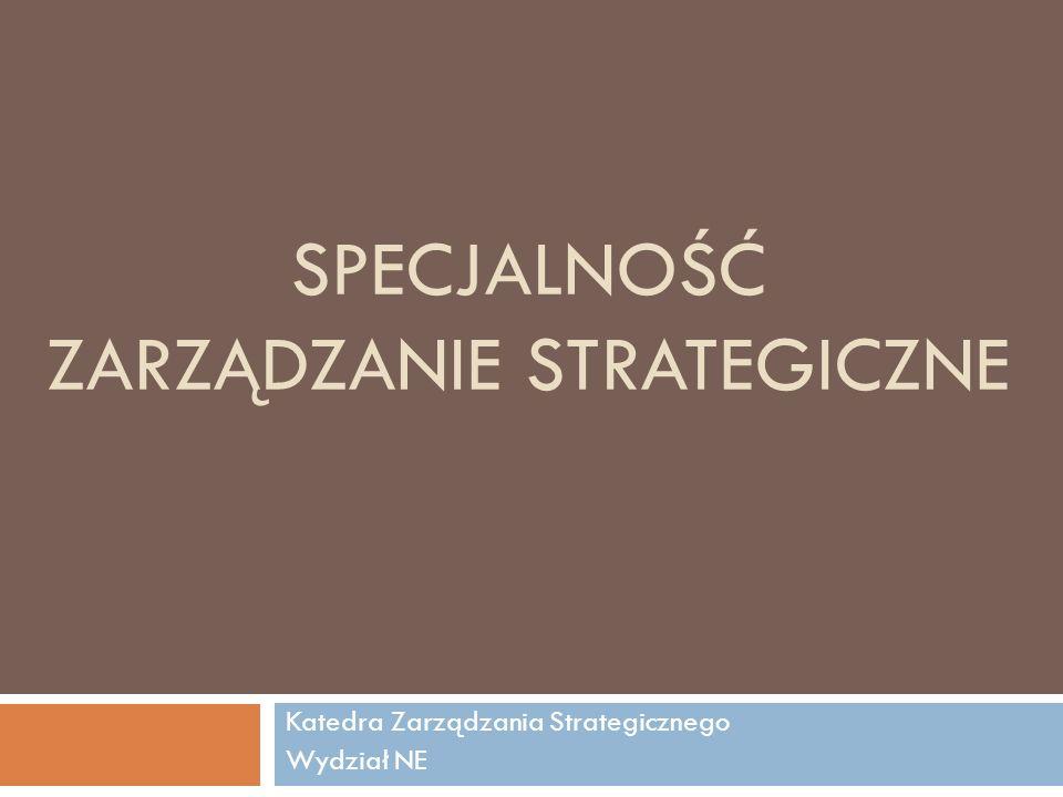 SPECJALNOŚĆ ZARZĄDZANIE STRATEGICZNE Katedra Zarządzania Strategicznego Wydział NE