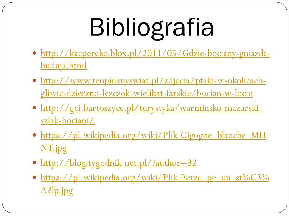 Bibliografia http://kacpereko.blox.pl/2011/05/Gdzie-bociany-gniazda- buduja.html http://kacpereko.blox.pl/2011/05/Gdzie-bociany-gniazda- buduja.html h
