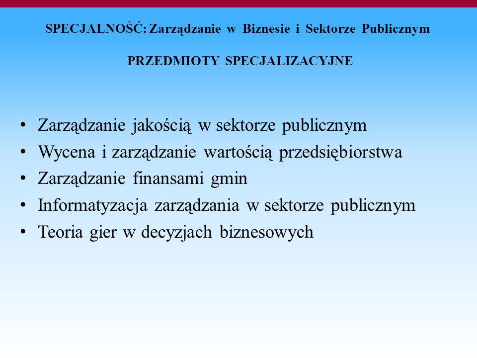 SPECJALNOŚĆ: Zarządzanie w Biznesie i Sektorze Publicznym PRZEDMIOTY SPECJALIZACYJNE Zarządzanie jakością w sektorze publicznym Wycena i zarządzanie wartością przedsiębiorstwa Zarządzanie finansami gmin Informatyzacja zarządzania w sektorze publicznym Teoria gier w decyzjach biznesowych