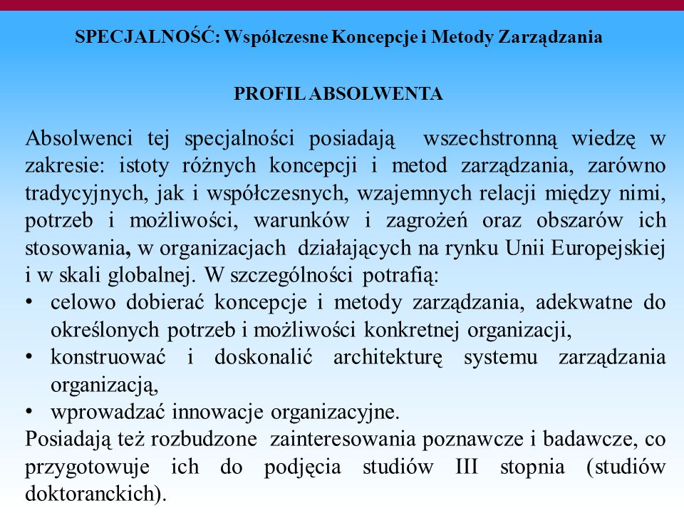 SPECJALNOŚĆ: Współczesne Koncepcje i Metody Zarządzania PROFIL ABSOLWENTA Absolwenci tej specjalności posiadają wszechstronną wiedzę w zakresie: istoty różnych koncepcji i metod zarządzania, zarówno tradycyjnych, jak i współczesnych, wzajemnych relacji między nimi, potrzeb i możliwości, warunków i zagrożeń oraz obszarów ich stosowania, w organizacjach działających na rynku Unii Europejskiej i w skali globalnej.