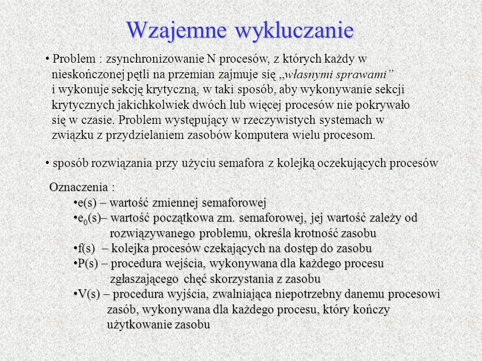Wzajemne wykluczanie Problem : zsynchronizowanie N procesów, z których każdy w nieskończonej pętli na przemian zajmuje się własnymi sprawami i wykonuj