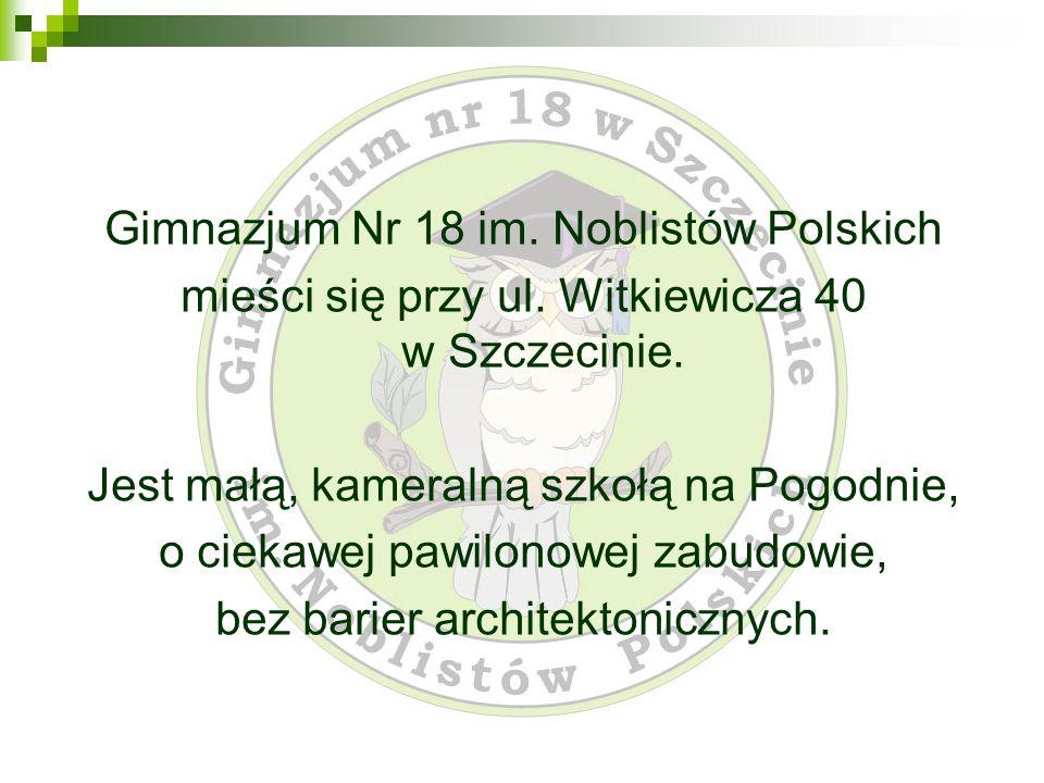 Gimnazjum Nr 18 im. Noblistów Polskich mieści się przy ul. Witkiewicza 40 w Szczecinie. Jest małą, kameralną szkołą na Pogodnie, o ciekawej pawilonowe