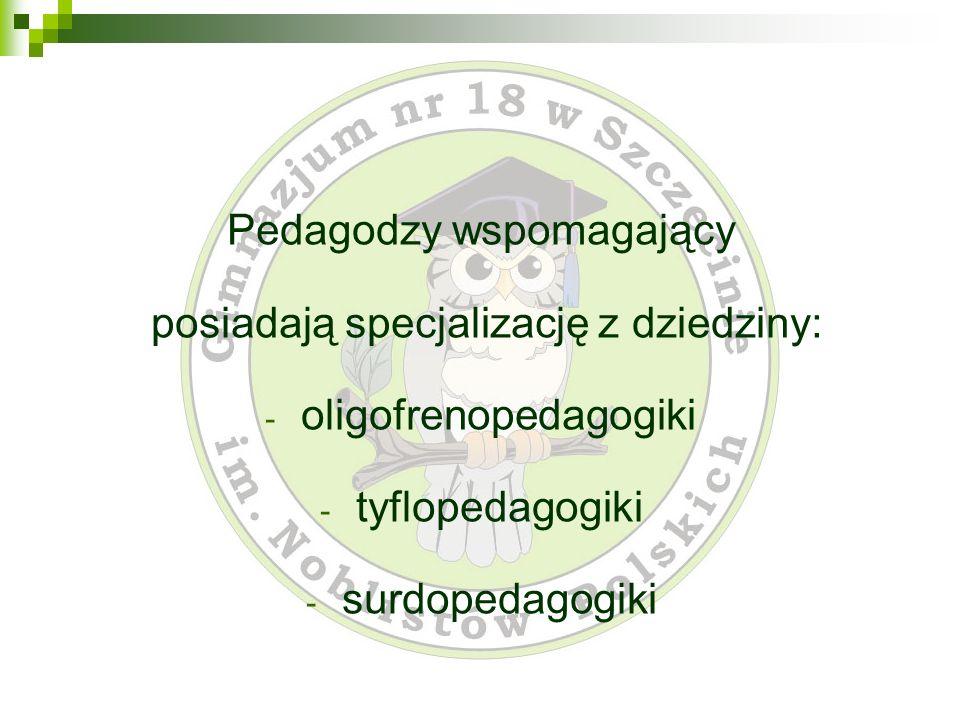 Pedagodzy wspomagający posiadają specjalizację z dziedziny: - oligofrenopedagogiki - tyflopedagogiki - surdopedagogiki