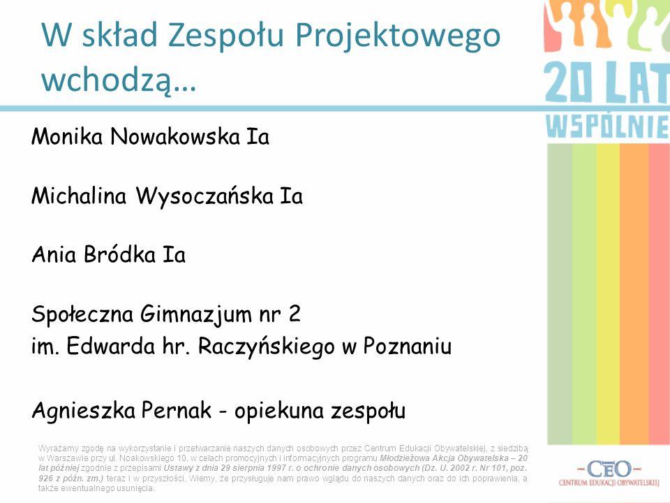 Monika Nowakowska Ia Michalina Wysoczańska Ia Ania Bródka Ia Społeczna Gimnazjum nr 2 im. Edwarda hr. Raczyńskiego w Poznaniu Agnieszka Pernak - opiek