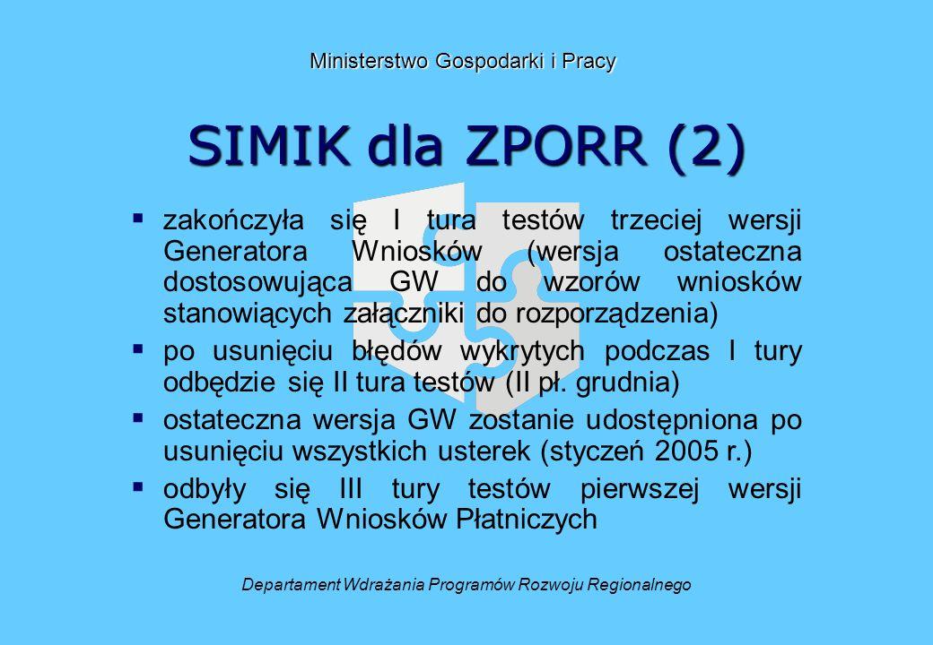 SIMIK dla ZPORR (2) Departament Wdrażania Programów Rozwoju Regionalnego Ministerstwo Gospodarki i Pracy zakończyła się I tura testów trzeciej wersji Generatora Wniosków (wersja ostateczna dostosowująca GW do wzorów wniosków stanowiących załączniki do rozporządzenia) po usunięciu błędów wykrytych podczas I tury odbędzie się II tura testów (II pł.