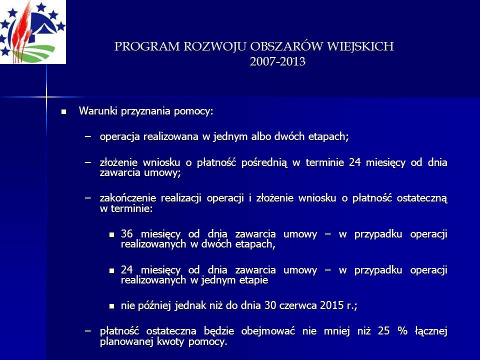 PROGRAM ROZWOJU OBSZARÓW WIEJSKICH 2007-2013 Warunki przyznania pomocy: Warunki przyznania pomocy: –operacja realizowana w jednym albo dwóch etapach;