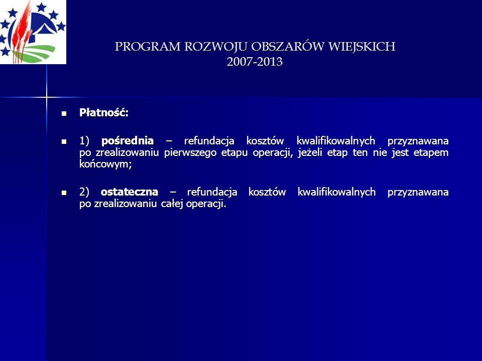 PROGRAM ROZWOJU OBSZARÓW WIEJSKICH 2007-2013 Płatność: Płatność: 1) pośrednia – refundacja kosztów kwalifikowalnych przyznawana po zrealizowaniu pierw