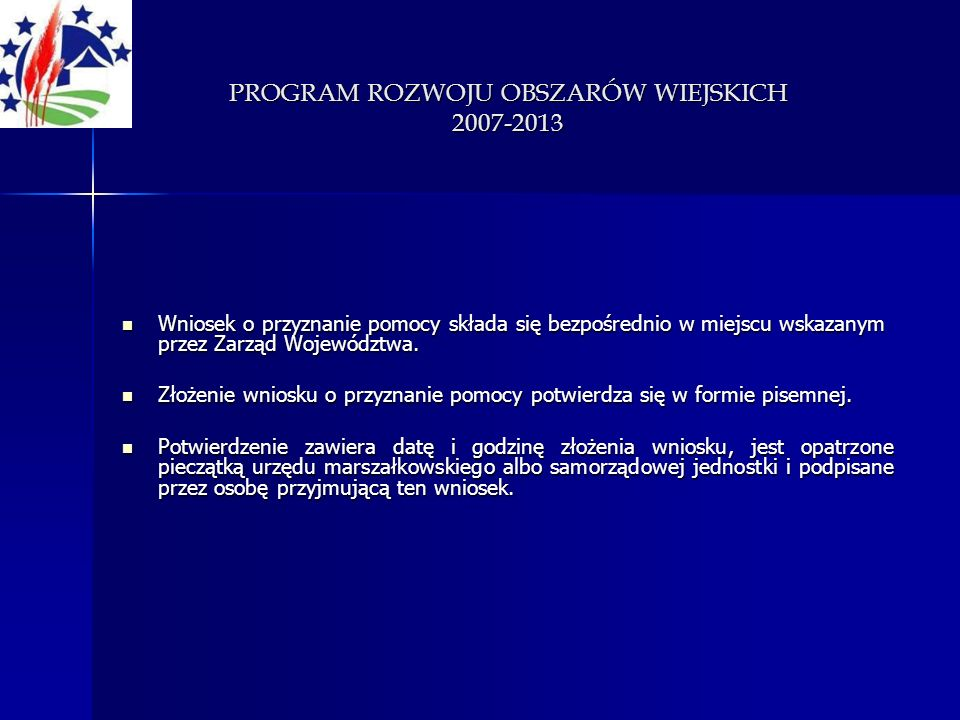 PROGRAM ROZWOJU OBSZARÓW WIEJSKICH 2007-2013 Wniosek o przyznanie pomocy składa się bezpośrednio w miejscu wskazanym przez Zarząd Województwa. Wniosek
