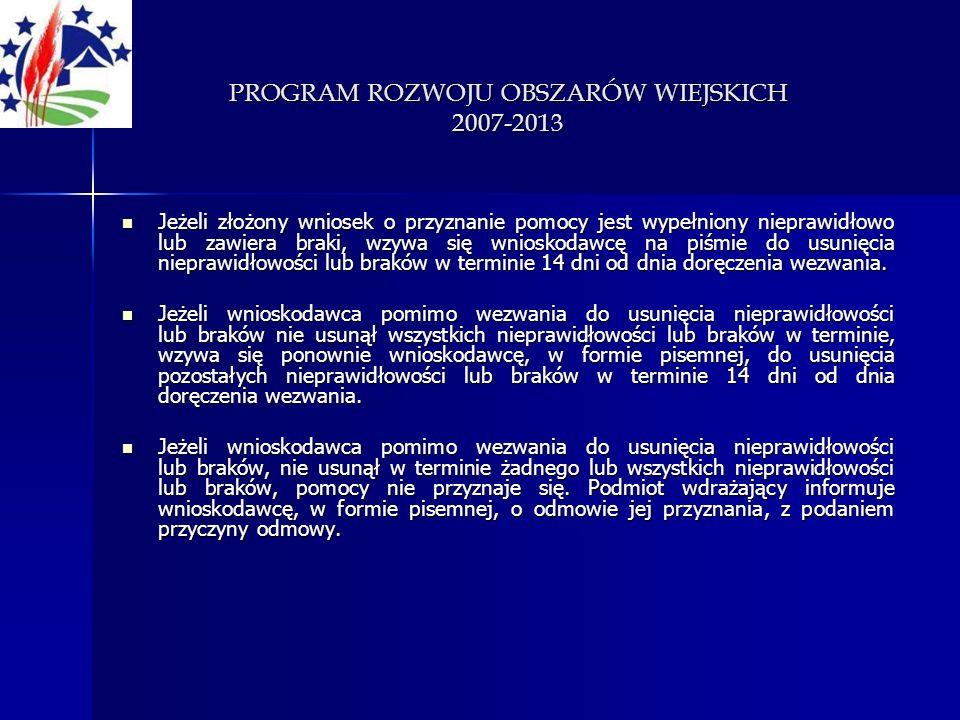 PROGRAM ROZWOJU OBSZARÓW WIEJSKICH 2007-2013 Jeżeli złożony wniosek o przyznanie pomocy jest wypełniony nieprawidłowo lub zawiera braki, wzywa się wni