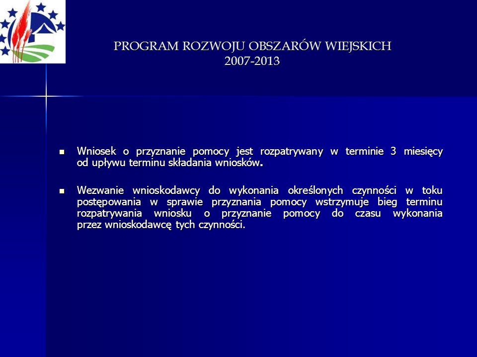PROGRAM ROZWOJU OBSZARÓW WIEJSKICH 2007-2013 Wniosek o przyznanie pomocy jest rozpatrywany w terminie 3 miesięcy od upływu terminu składania wniosków.