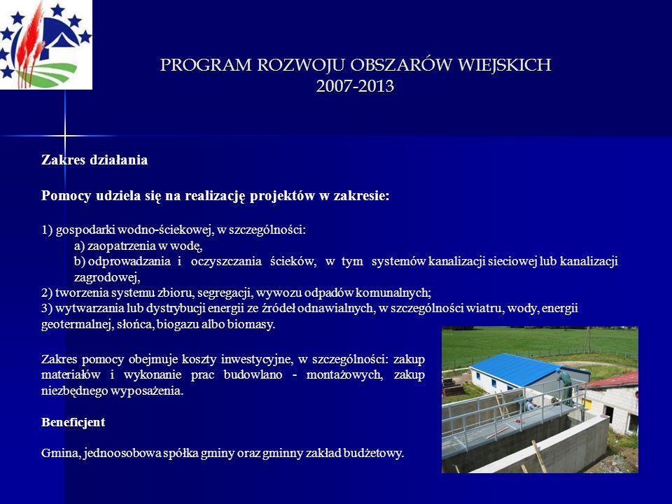 PROGRAM ROZWOJU OBSZARÓW WIEJSKICH 2007-2013 Zakres działania Pomocy udziela się na realizację projektów w zakresie: 1) gospodarki wodno-ściekowej, w
