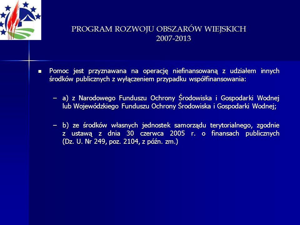PROGRAM ROZWOJU OBSZARÓW WIEJSKICH 2007-2013 Pomoc jest przyznawana na operację niefinansowaną z udziałem innych środków publicznych z wyłączeniem prz