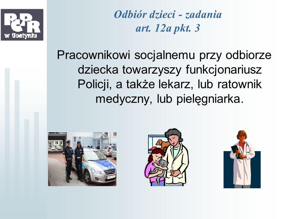 Odbiór dzieci - zadania art. 12a pkt. 3 Pracownikowi socjalnemu przy odbiorze dziecka towarzyszy funkcjonariusz Policji, a także lekarz, lub ratownik