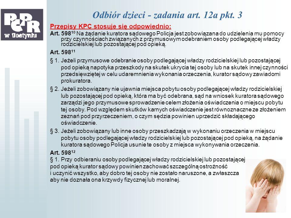 Odbiór dzieci - zadania art. 12a pkt. 3 Przepisy KPC stosuje się odpowiednio: Art. 598 10 Na żądanie kuratora sądowego Policja jest zobowiązana do udz