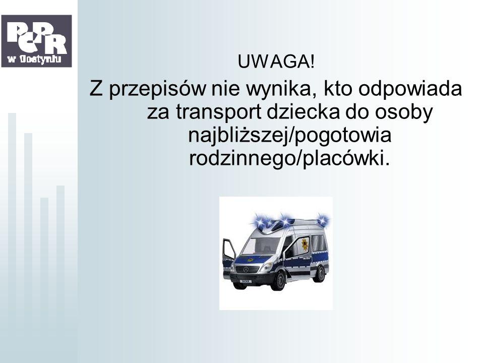 UWAGA! Z przepisów nie wynika, kto odpowiada za transport dziecka do osoby najbliższej/pogotowia rodzinnego/placówki.