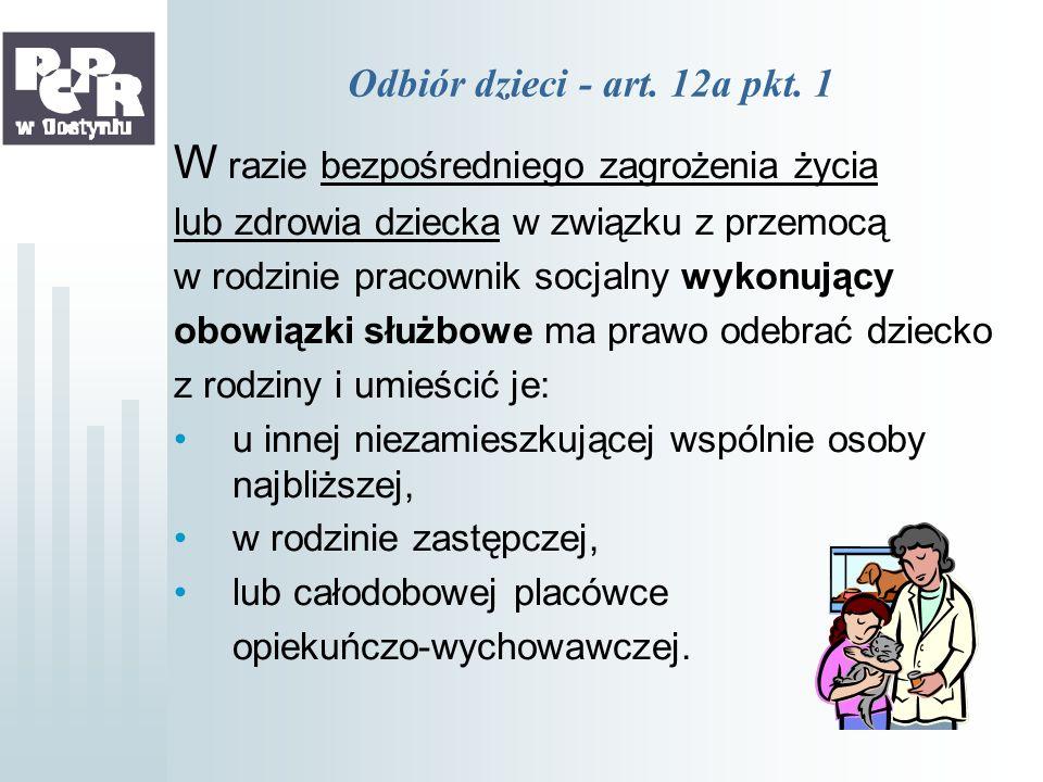 Odbiór dzieci - art. 12a pkt. 1 W razie bezpośredniego zagrożenia życia lub zdrowia dziecka w związku z przemocą w rodzinie pracownik socjalny wykonuj