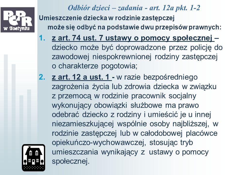 Odbiór dzieci – zadania - art. 12a pkt. 1-2 Umieszczenie dziecka w rodzinie zastępczej może się odbyć na podstawie dwu przepisów prawnych: 1.z art. 74