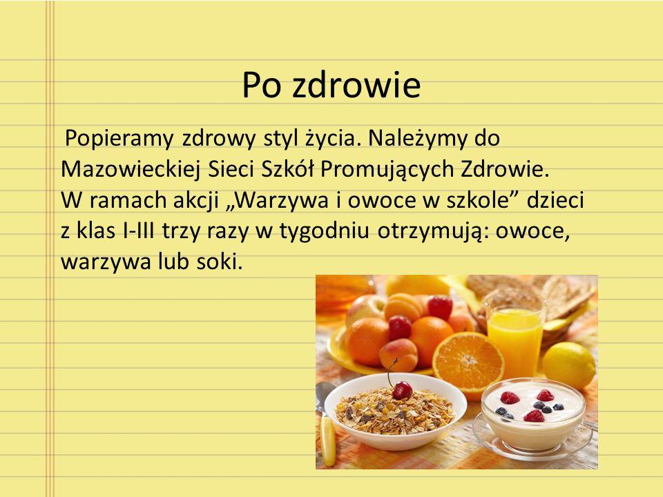 Po zdrowie Popieramy zdrowy styl życia. Należymy do Mazowieckiej Sieci Szkół Promujących Zdrowie. W ramach akcji Warzywa i owoce w szkole dzieci z kla