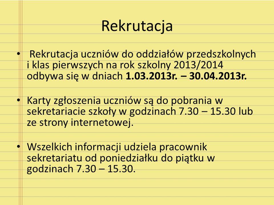 Rekrutacja Rekrutacja uczniów do oddziałów przedszkolnych i klas pierwszych na rok szkolny 2013/2014 odbywa się w dniach 1.03.2013r. – 30.04.2013r. Ka