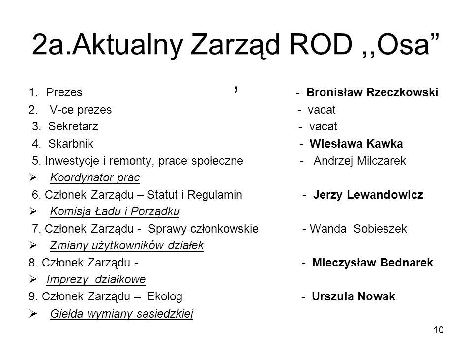 2a.Aktualny Zarząd ROD,,Osa, 1.Prezes - Bronisław Rzeczkowski 2. V-ce prezes - vacat 3. Sekretarz - vacat 4. Skarbnik - Wiesława Kawka 5. Inwestycje i