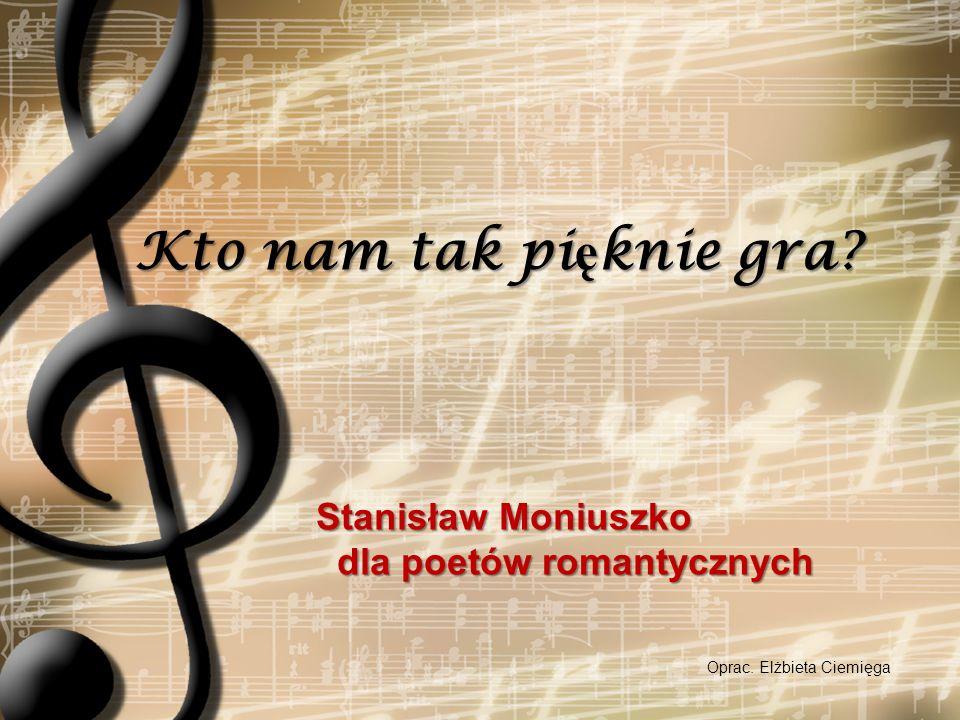 MONIUSZKO TWÓRCĄ MUZYKI DO POEZJI ROMANTYCZNEJ A.Mickiewicz J.