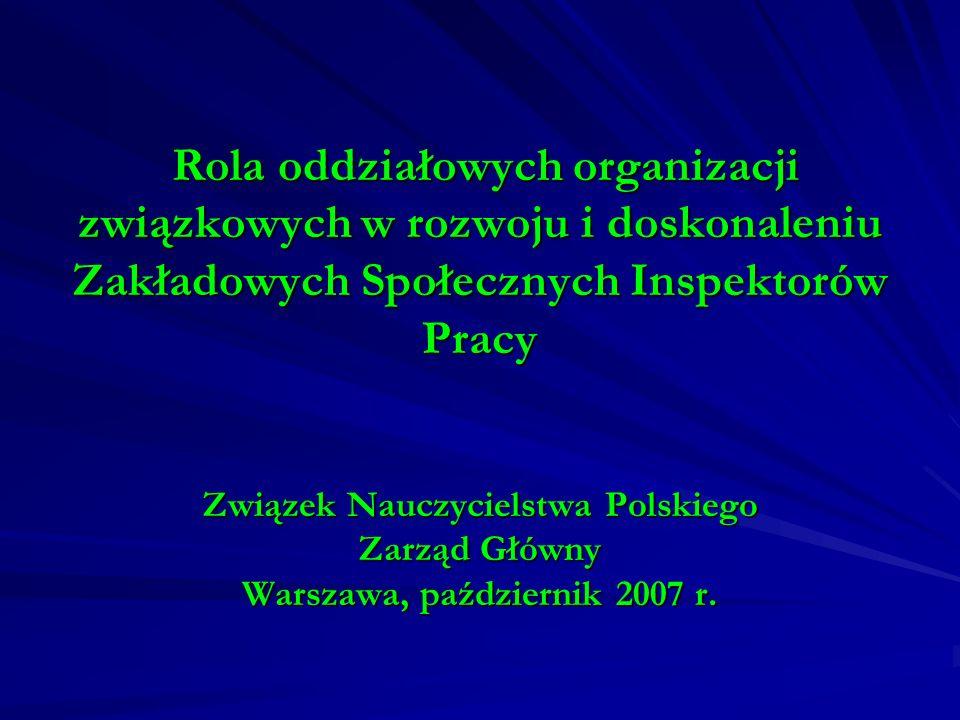 Rola oddziałowych organizacji związkowych w rozwoju i doskonaleniu Zakładowych Społecznych Inspektorów Pracy Związek Nauczycielstwa Polskiego Zarząd Główny Warszawa, październik 2007 r.