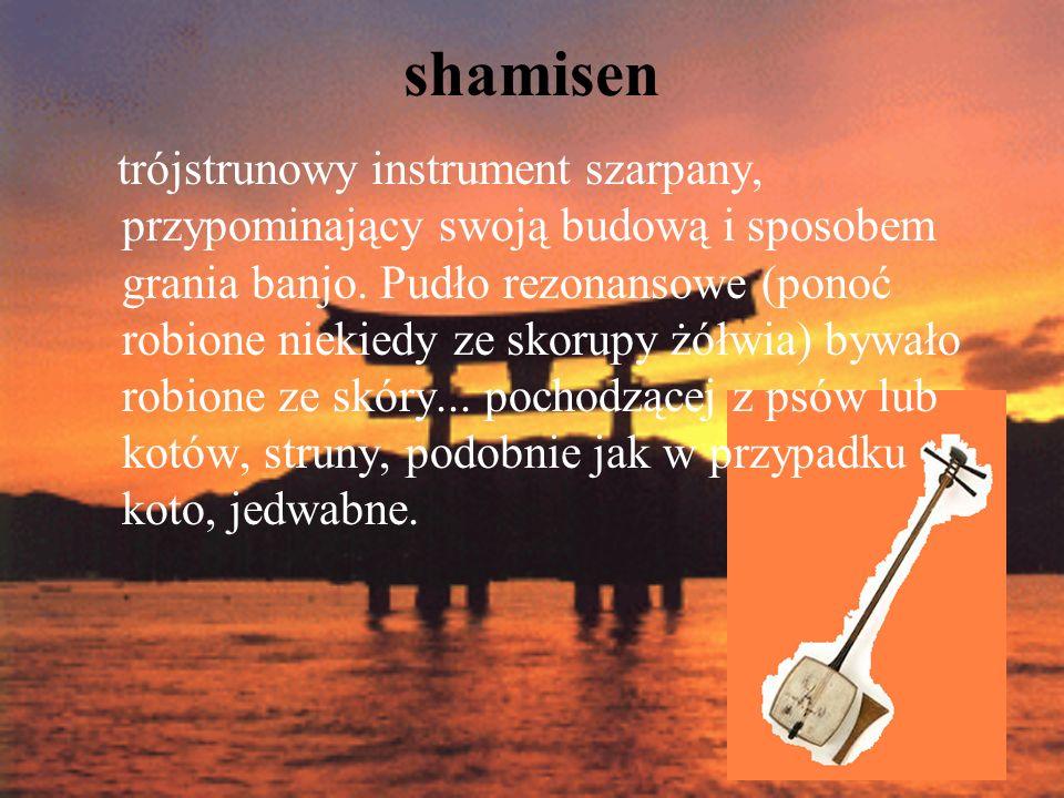 shamisen trójstrunowy instrument szarpany, przypominający swoją budową i sposobem grania banjo. Pudło rezonansowe (ponoć robione niekiedy ze skorupy ż
