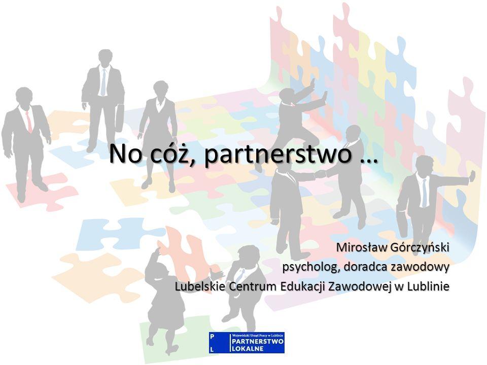 No cóż, partnerstwo … Mirosław Górczyński psycholog, doradca zawodowy Lubelskie Centrum Edukacji Zawodowej w Lublinie