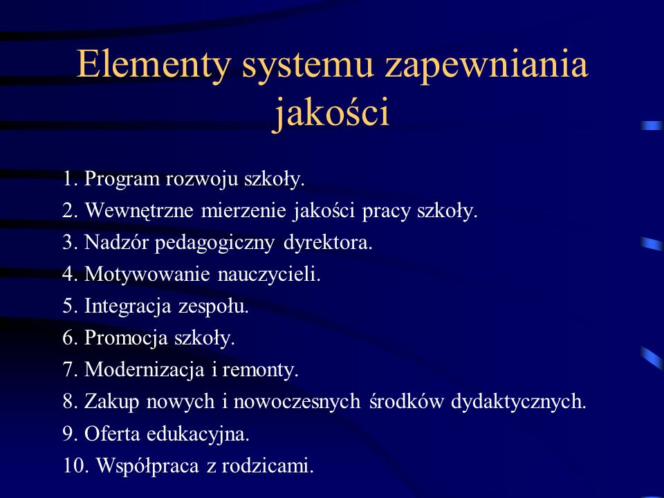 Elementy systemu zapewniania jakości 1. Program rozwoju szkoły. 2. Wewnętrzne mierzenie jakości pracy szkoły. 3. Nadzór pedagogiczny dyrektora. 4. Mot
