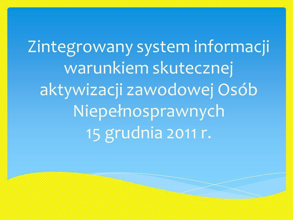Zintegrowany system informacji warunkiem skutecznej aktywizacji zawodowej Osób Niepełnosprawnych 15 grudnia 2011 r.