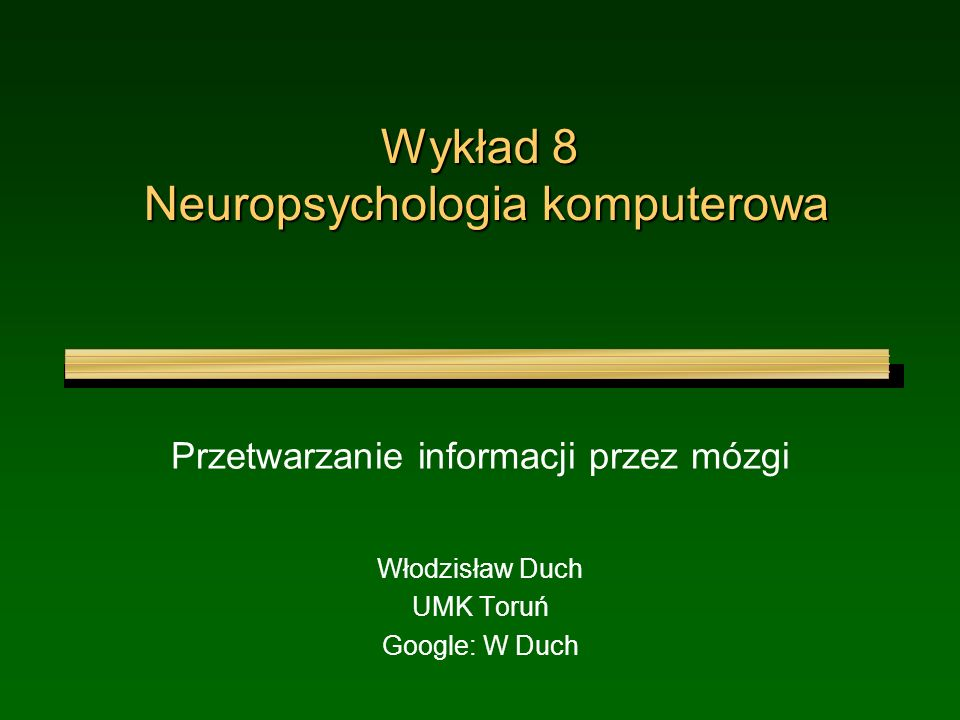 Wykład 8 Neuropsychologia komputerowa Przetwarzanie informacji przez mózgi Włodzisław Duch UMK Toruń Google: W Duch