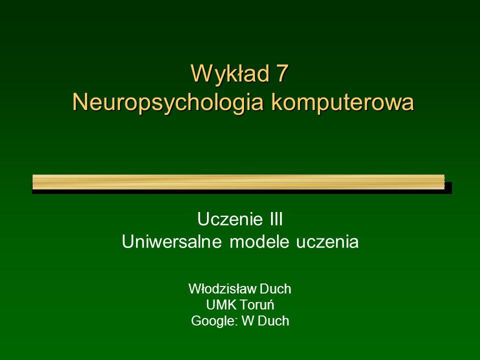 Wykład 7 Neuropsychologia komputerowa Uczenie III Uniwersalne modele uczenia Włodzisław Duch UMK Toruń Google: W Duch