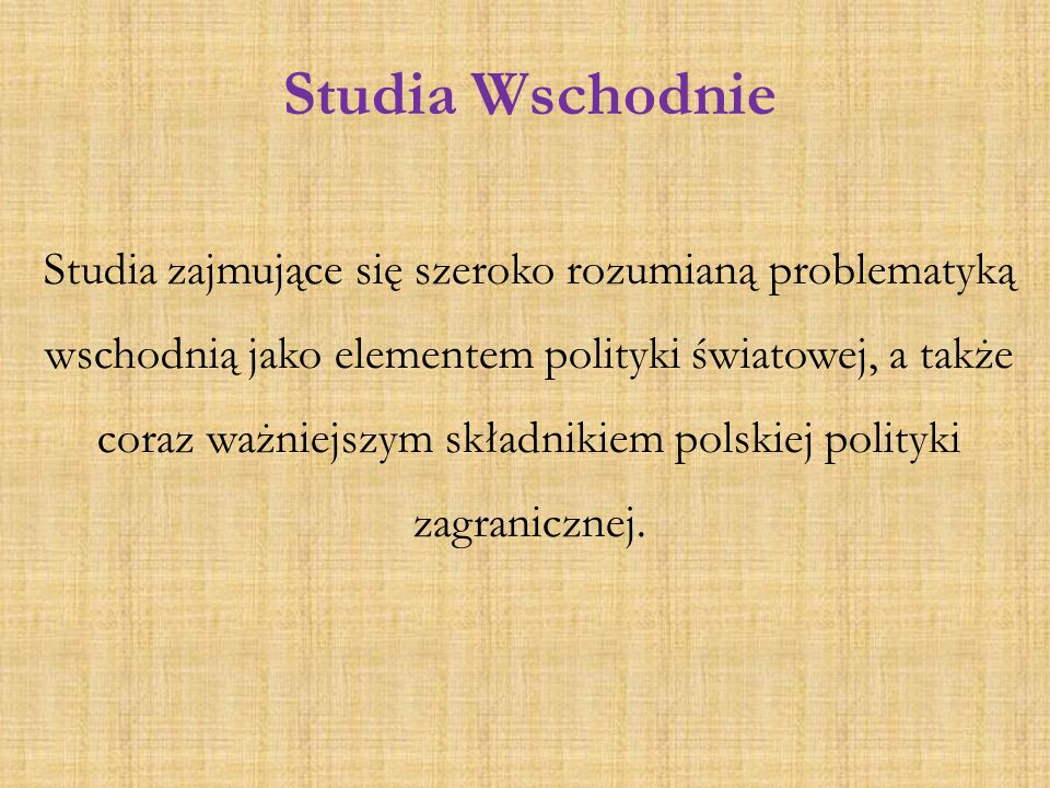 Studia Wschodnie Studia zajmujące się szeroko rozumianą problematyką wschodnią jako elementem polityki światowej, a także coraz ważniejszym składnikie