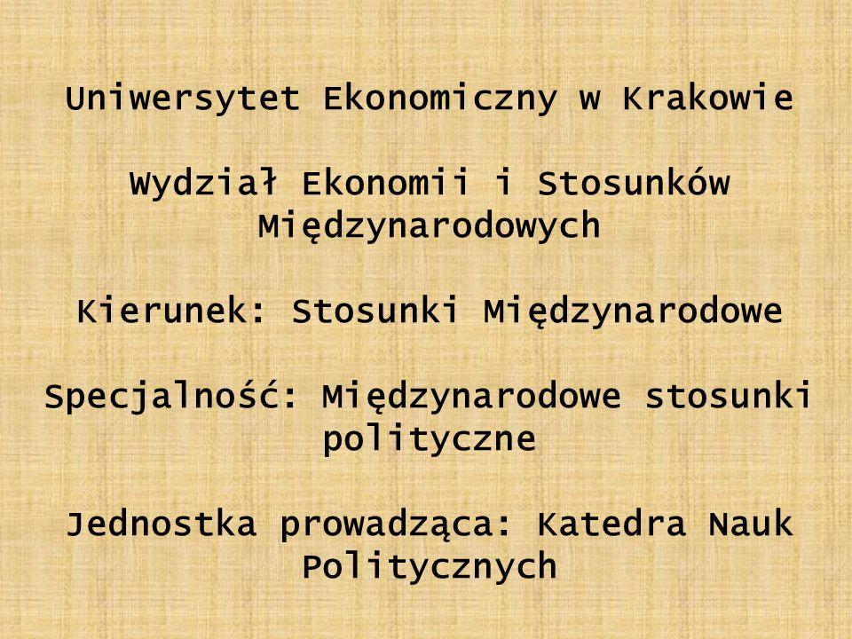 Uniwersytet Ekonomiczny w Krakowie Wydział Ekonomii i Stosunków Międzynarodowych Kierunek: Stosunki Międzynarodowe Specjalność: Międzynarodowe stosunki polityczne Jednostka prowadząca: Katedra Nauk Politycznych