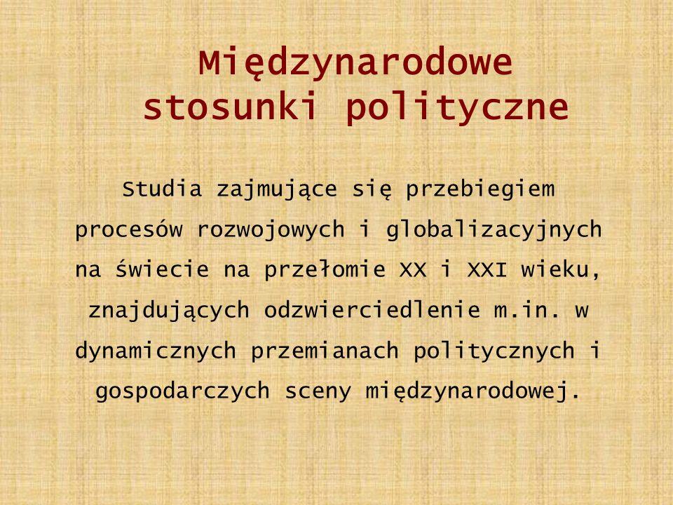 Międzynarodowe stosunki polityczne Studia zajmujące się przebiegiem procesów rozwojowych i globalizacyjnych na świecie na przełomie XX i XXI wieku, znajdujących odzwierciedlenie m.in.