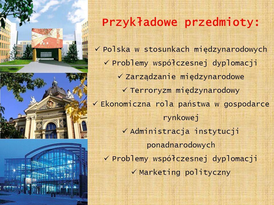 Przykładowe przedmioty: Polska w stosunkach międzynarodowych Problemy współczesnej dyplomacji Zarządzanie międzynarodowe Terroryzm międzynarodowy Ekonomiczna rola państwa w gospodarce rynkowej Administracja instytucji ponadnarodowych Problemy współczesnej dyplomacji Marketing polityczny