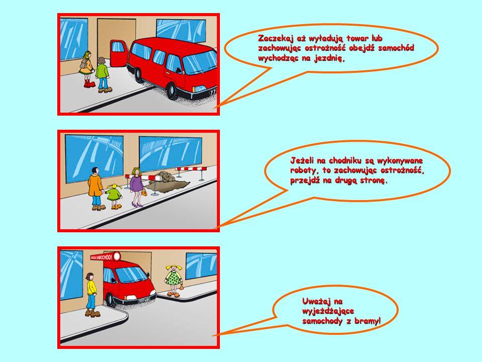 Zaczekaj aż wyładują towar lub zachowując ostrożność obejdź samochód wychodząc na jezdnię, Jeżeli na chodniku są wykonywane roboty, to zachowując ostr