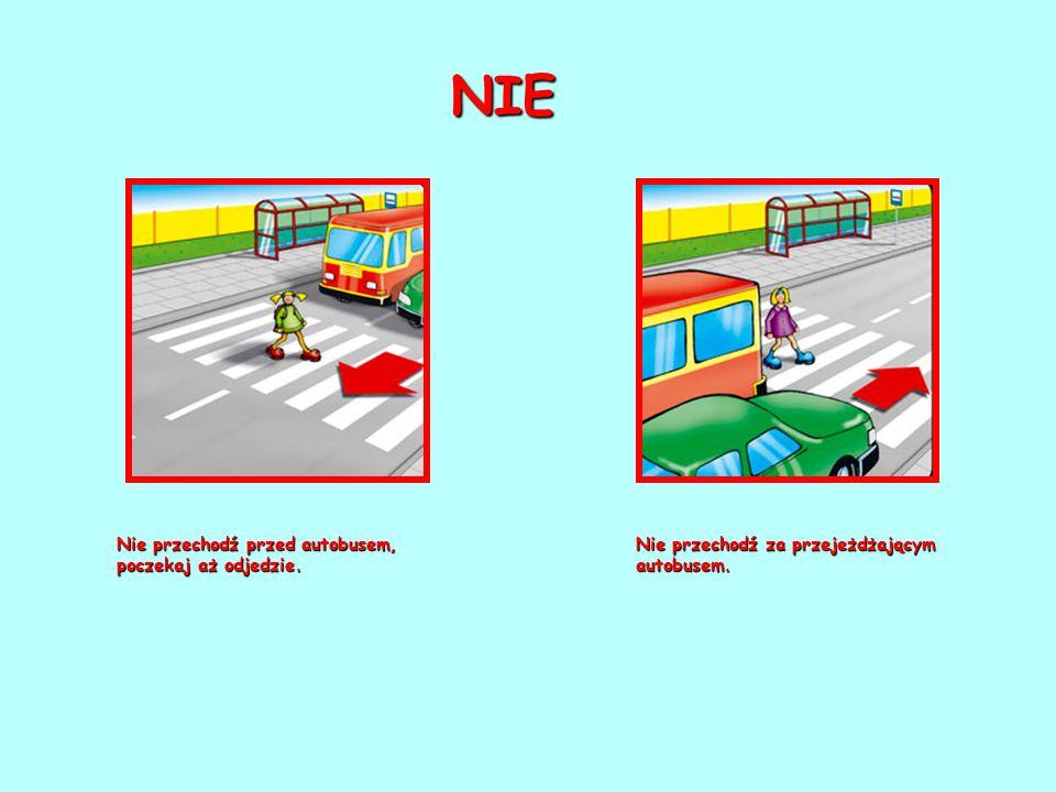 Nie przechodź przed autobusem, poczekaj aż odjedzie. Nie przechodź za przejeżdżającym autobusem. NIE