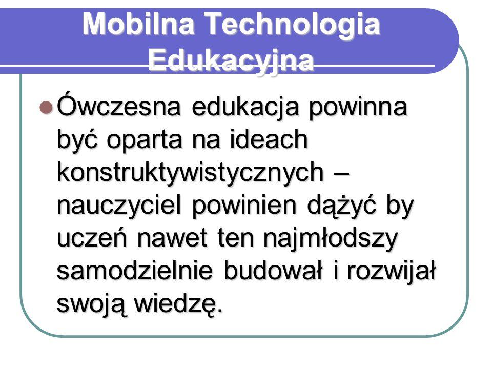 Mobilna Technologia Edukacyjna Ówczesna edukacja powinna być oparta na ideach konstruktywistycznych – nauczyciel powinien dążyć by uczeń nawet ten naj
