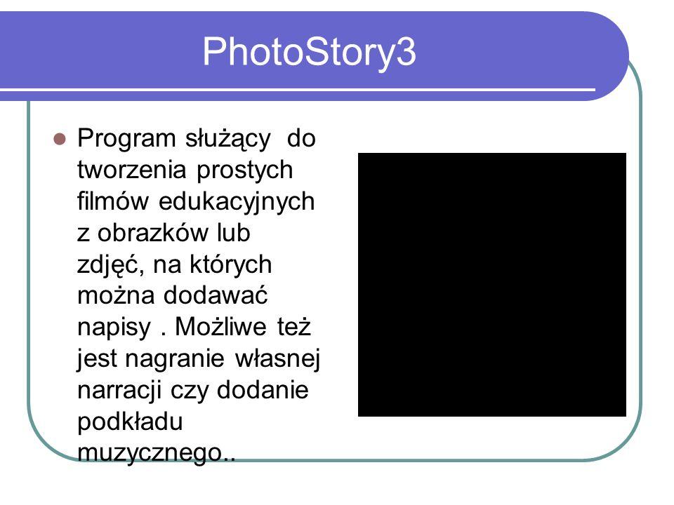 PhotoStory3 Program służący do tworzenia prostych filmów edukacyjnych z obrazków lub zdjęć, na których można dodawać napisy. Możliwe też jest nagranie