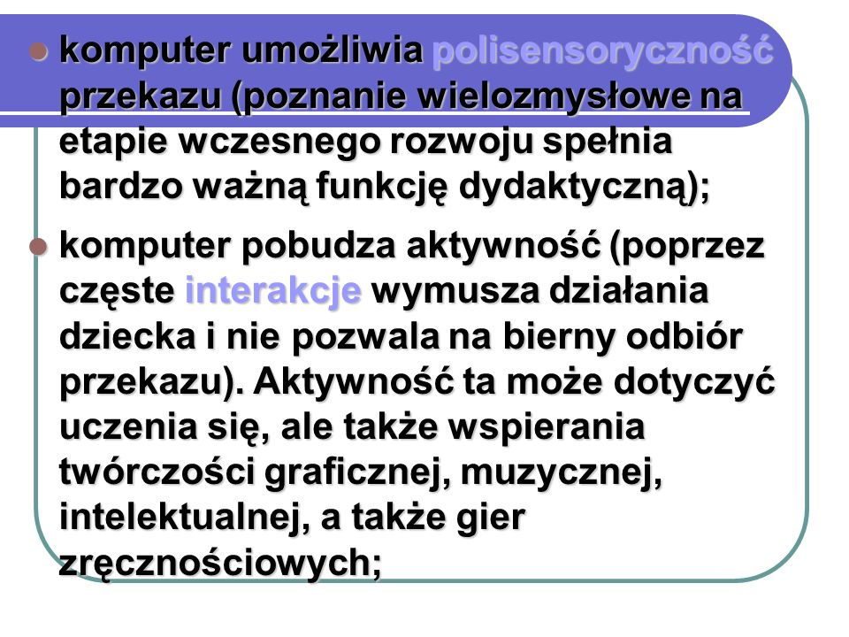 komputer umożliwia polisensoryczność przekazu (poznanie wielozmysłowe na etapie wczesnego rozwoju spełnia bardzo ważną funkcję dydaktyczną); komputer