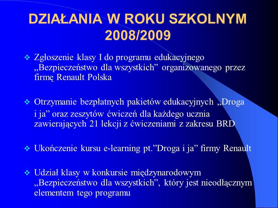 DZIAŁANIA W ROKU SZKOLNYM 2008/2009 Zgłoszenie klasy I do programu edukacyjnego Bezpieczeństwo dla wszystkich organizowanego przez firmę Renault Polska Otrzymanie bezpłatnych pakietów edukacyjnych Droga i ja oraz zeszytów ćwiczeń dla każdego ucznia zawierających 21 lekcji z ćwiczeniami z zakresu BRD Ukończenie kursu e-learning pt.Droga i ja firmy Renault Udział klasy w konkursie międzynarodowym Bezpieczeństwo dla wszystkich, który jest nieodłącznym elementem tego programu