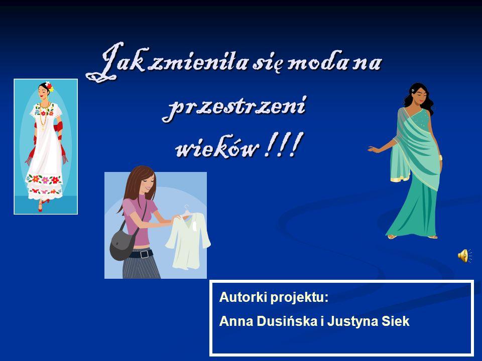Jak zmieniła się moda na przestrzeni wieków !!! Autorki projektu: Anna Dusińska i Justyna Siek